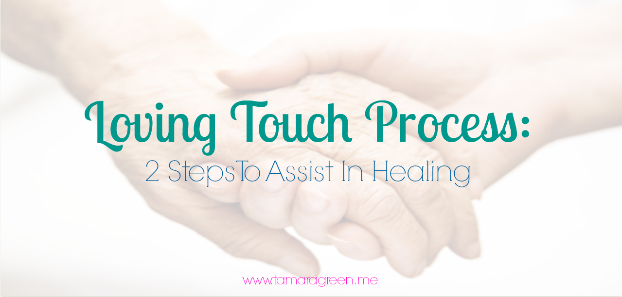 Loving Touch Process: 2 Steps To Assist In Healing